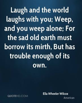Laugh and the world laughs with you; Weep, and you weep alone; For the sad old earth must borrow its mirth, But has trouble enough of its own.