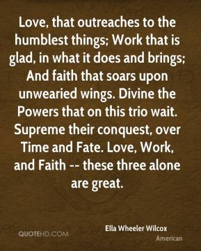 Love, that outreaches to the humblest things; Work that is glad, in what it does and brings; And faith that soars upon unwearied wings. Divine the Powers that on this trio wait. Supreme their conquest, over Time and Fate. Love, Work, and Faith -- these three alone are great.