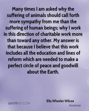 Many times I am asked why the suffering of animals should call forth more sympathy from me than the suffering of human beings; why I work in this direction of charitable work more than toward any other. My answer is that because I believe that this work includes all the education and lines of reform which are needed to make a perfect circle of peace and goodwill about the Earth.