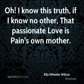 Oh! I know this truth, if I know no other, That passionate Love is Pain's own mother.