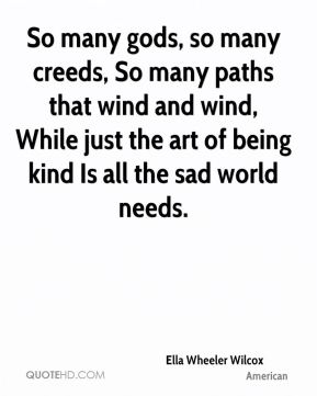 So many gods, so many creeds, So many paths that wind and wind, While just the art of being kind Is all the sad world needs.