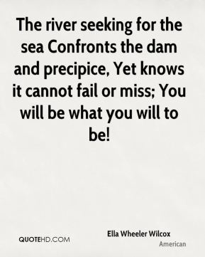 The river seeking for the sea Confronts the dam and precipice, Yet knows it cannot fail or miss; You will be what you will to be!