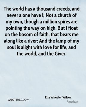 The world has a thousand creeds, and never a one have I; Not a church of my own, though a million spires are pointing the way on high. But I float on the bosom of faith, that bears me along like a river; And the lamp of my soul is alight with love for life, and the world, and the Giver.