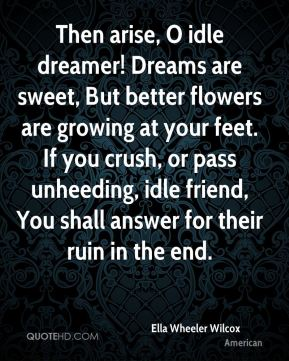 Ella Wheeler Wilcox - Then arise, O idle dreamer! Dreams are sweet, But better flowers are growing at your feet. If you crush, or pass unheeding, idle friend, You shall answer for their ruin in the end.