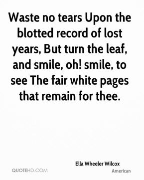 Waste no tears Upon the blotted record of lost years, But turn the leaf, and smile, oh! smile, to see The fair white pages that remain for thee.
