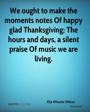 We ought to make the moments notes Of happy glad Thanksgiving; The hours and days, a silent praise Of music we are living.