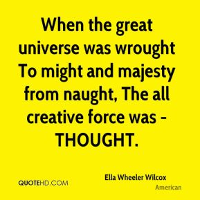 Ella Wheeler Wilcox - When the great universe was wrought To might and majesty from naught, The all creative force was - THOUGHT.