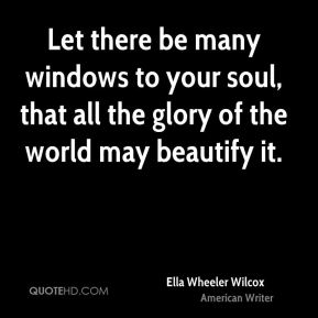 Ella Wheeler Wilcox - Let there be many windows to your soul, that all the glory of the world may beautify it.