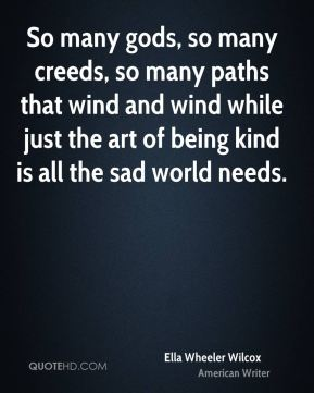 Ella Wheeler Wilcox - So many gods, so many creeds, so many paths that wind and wind while just the art of being kind is all the sad world needs.