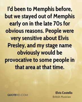 Elvis Costello - I'd been to Memphis before, but we stayed out of Memphis early on in the late 70s for obvious reasons. People were very sensitive about Elvis Presley, and my stage name obviously would be provocative to some people in that area at that time.