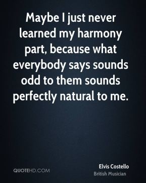 Maybe I just never learned my harmony part, because what everybody says sounds odd to them sounds perfectly natural to me.