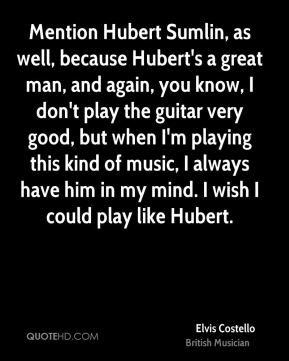 Mention Hubert Sumlin, as well, because Hubert's a great man, and again, you know, I don't play the guitar very good, but when I'm playing this kind of music, I always have him in my mind. I wish I could play like Hubert.
