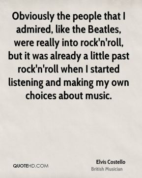Obviously the people that I admired, like the Beatles, were really into rock'n'roll, but it was already a little past rock'n'roll when I started listening and making my own choices about music.