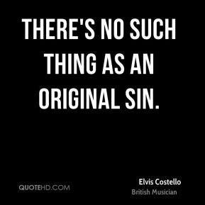 Elvis Costello - There's no such thing as an original sin.