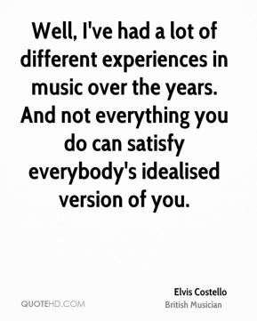 Well, I've had a lot of different experiences in music over the years. And not everything you do can satisfy everybody's idealised version of you.