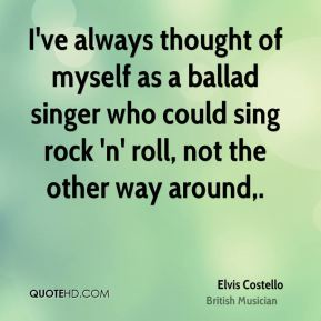 Elvis Costello - I've always thought of myself as a ballad singer who could sing rock 'n' roll, not the other way around.