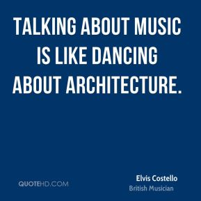 Elvis Costello - Talking about music is like dancing about architecture.