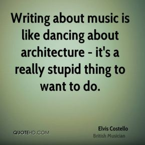 Elvis Costello - Writing about music is like dancing about architecture - it's a really stupid thing to want to do.