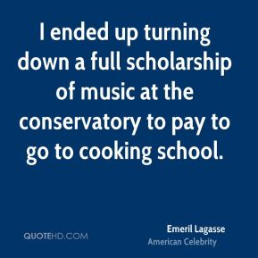 I ended up turning down a full scholarship of music at the conservatory to pay to go to cooking school.