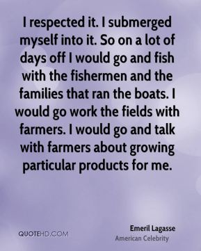 I respected it. I submerged myself into it. So on a lot of days off I would go and fish with the fishermen and the families that ran the boats. I would go work the fields with farmers. I would go and talk with farmers about growing particular products for me.