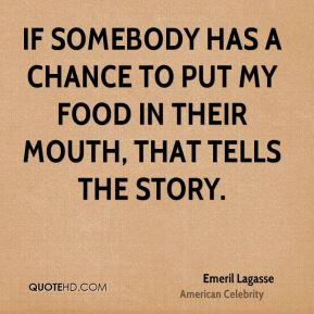 If somebody has a chance to put my food in their mouth, that tells the story.
