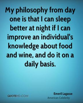 Emeril Lagasse - My philosophy from day one is that I can sleep better at night if I can improve an individual's knowledge about food and wine, and do it on a daily basis.