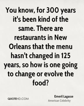 You know, for 300 years it's been kind of the same. There are restaurants in New Orleans that the menu hasn't changed in 125 years, so how is one going to change or evolve the food?