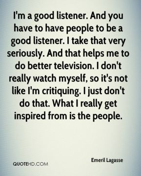 Emeril Lagasse - I'm a good listener. And you have to have people to be a good listener. I take that very seriously. And that helps me to do better television. I don't really watch myself, so it's not like I'm critiquing. I just don't do that. What I really get inspired from is the people.