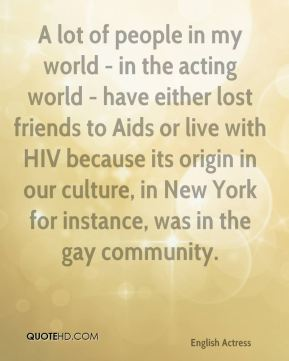 Emma Thompson - A lot of people in my world - in the acting world - have either lost friends to Aids or live with HIV because its origin in our culture, in New York for instance, was in the gay community.