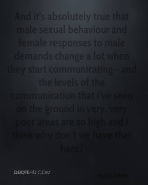 Emma Thompson - And it's absolutely true that male sexual behaviour and female responses to male demands change a lot when they start communicating - and the levels of the communication that I've seen on the ground in very, very poor areas are so high and I think why don't we have that here?