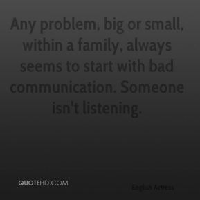 Emma Thompson - Any problem, big or small, within a family, always seems to start with bad communication. Someone isn't listening.
