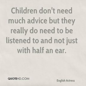 Emma Thompson - Children don't need much advice but they really do need to be listened to and not just with half an ear.
