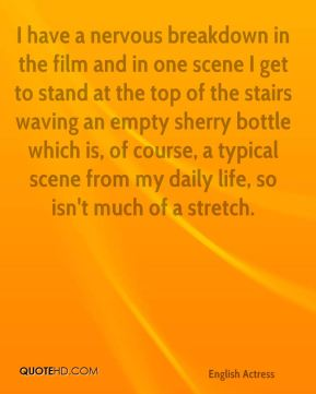 Emma Thompson - I have a nervous breakdown in the film and in one scene I get to stand at the top of the stairs waving an empty sherry bottle which is, of course, a typical scene from my daily life, so isn't much of a stretch.