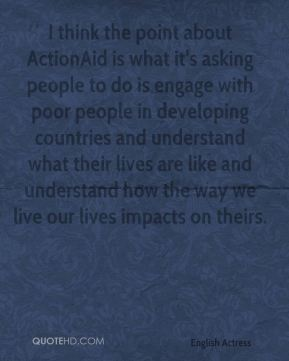 I think the point about ActionAid is what it's asking people to do is engage with poor people in developing countries and understand what their lives are like and understand how the way we live our lives impacts on theirs.