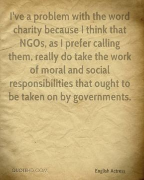 I've a problem with the word charity because I think that NGOs, as I prefer calling them, really do take the work of moral and social responsibilities that ought to be taken on by governments.