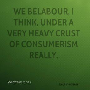 Emma Thompson - We belabour, I think, under a very heavy crust of consumerism really.