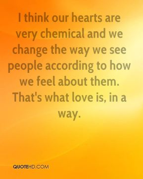 I think our hearts are very chemical and we change the way we see people according to how we feel about them. That's what love is, in a way.