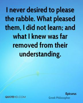 I never desired to please the rabble. What pleased them, I did not learn; and what I knew was far removed from their understanding.
