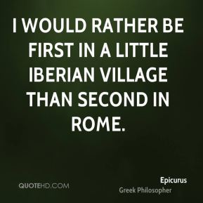Epicurus - I would rather be first in a little Iberian village than second in Rome.
