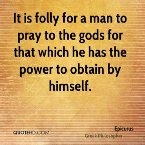 Epicurus - It is folly for a man to pray to the gods for that which he has the power to obtain by himself.
