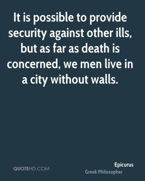 Epicurus - It is possible to provide security against other ills, but as far as death is concerned, we men live in a city without walls.