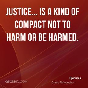 Epicurus - Justice... is a kind of compact not to harm or be harmed.