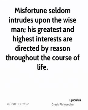 Epicurus - Misfortune seldom intrudes upon the wise man; his greatest and highest interests are directed by reason throughout the course of life.