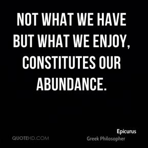Not what we have But what we enjoy, constitutes our abundance.