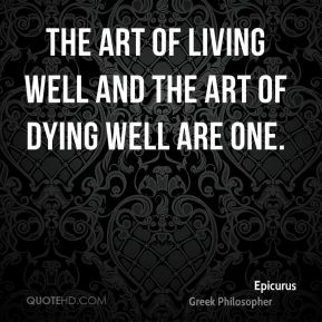 Epicurus - The art of living well and the art of dying well are one.