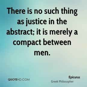 There is no such thing as justice in the abstract; it is merely a compact between men.