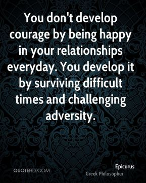 Epicurus - You don't develop courage by being happy in your relationships everyday. You develop it by surviving difficult times and challenging adversity.