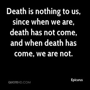 Death is nothing to us, since when we are, death has not come, and when death has come, we are not.