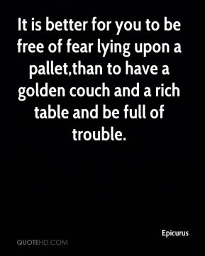 It is better for you to be free of fear lying upon a pallet,than to have a golden couch and a rich table and be full of trouble.