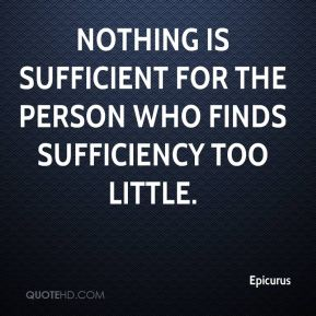 Nothing is sufficient for the person who finds sufficiency too little.